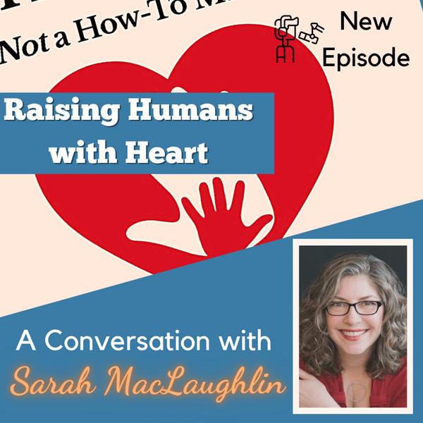 Ep. 59 – Raising Humans with Heart with Sarah MacLaughlin